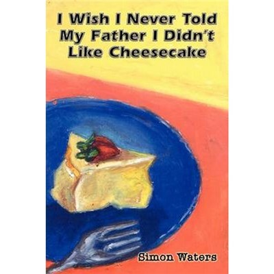 I Wish I Never Told My Father I Didn't Like Cheesecake by Waters, Simon