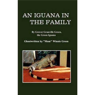 "An Iguana in the Family   By Grover Granville Green, the Green Iguana Ghostwritten by ""Mom"" Winnie Green by Green, Winnie"