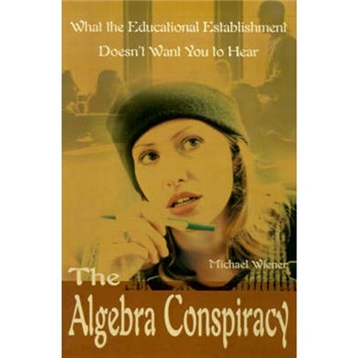 The Algebra Conspiracy  What the Educational Establishment Doesn't Want You to Hear by Wiener, Michael