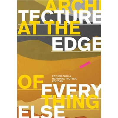 Architecture at the Edge of Everything Else by Edited by Esther Choi ; Edited by Marrikka Trotter