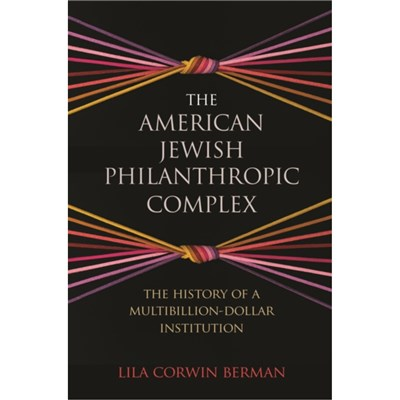 The American Jewish Philanthropic Complex: The History of a Multibillion-Dollar Institution by Lila Corwin Berman
