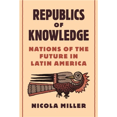 Republics of Knowledge: Nations of the Future in Latin America by Nicola Miller