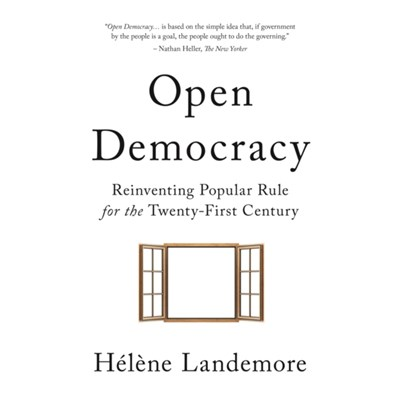 Open Democracy: Reinventing Popular Rule for the Twenty-First Century by Helene Landemore