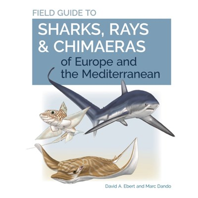 Field Guide to Sharks; Rays & Chimaeras of Europe and the Mediterranean by Ebert; Dr. David A.|Dando; Marc