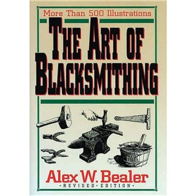 The Art of Blacksmithing by Bealer; Alex W.