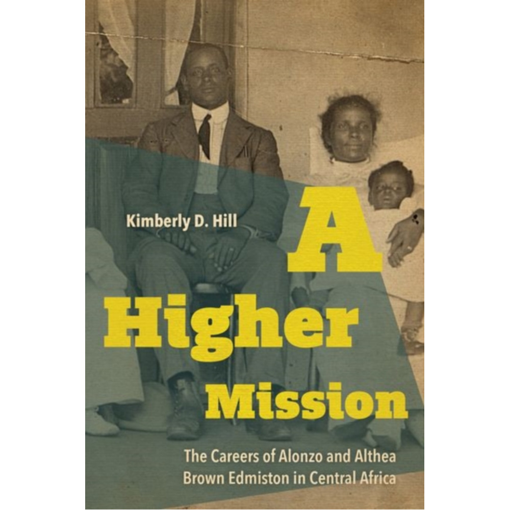 A Higher Mission: The Careers of Alonzo and Althea Brown Edmiston in Central Africa by Kimberly D Hill