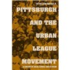 Pittsburgh and the Urban League Movement: A Century of Social Service and Activism by Joe William Trotter ; Dick Gilbreath