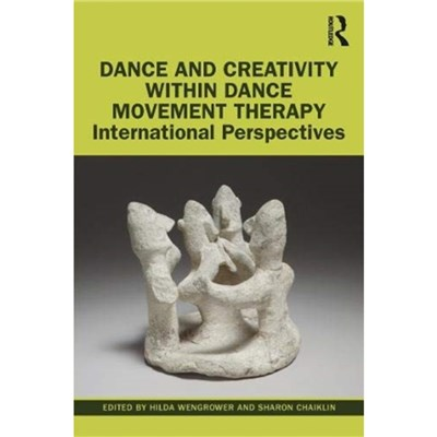 Dance and Creativity within Dance Movement Therapy by Edited by Hilda Wengrower ; Edited by Sharon Chaiklin