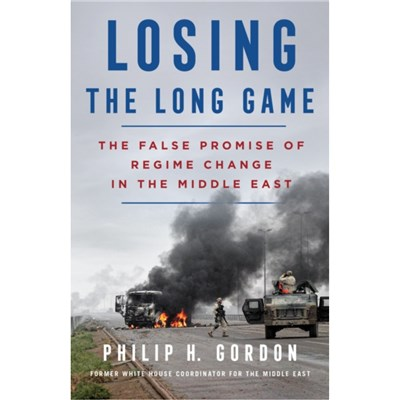 Losing the Long Game: The False Promise of Regime Change in the Middle East by Philip H Gordon