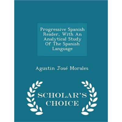 Progressive Spanish Reader; with an Analytical Study of the Spanish Language - Scholar's Choice Edition by Morales; Agustin Jose