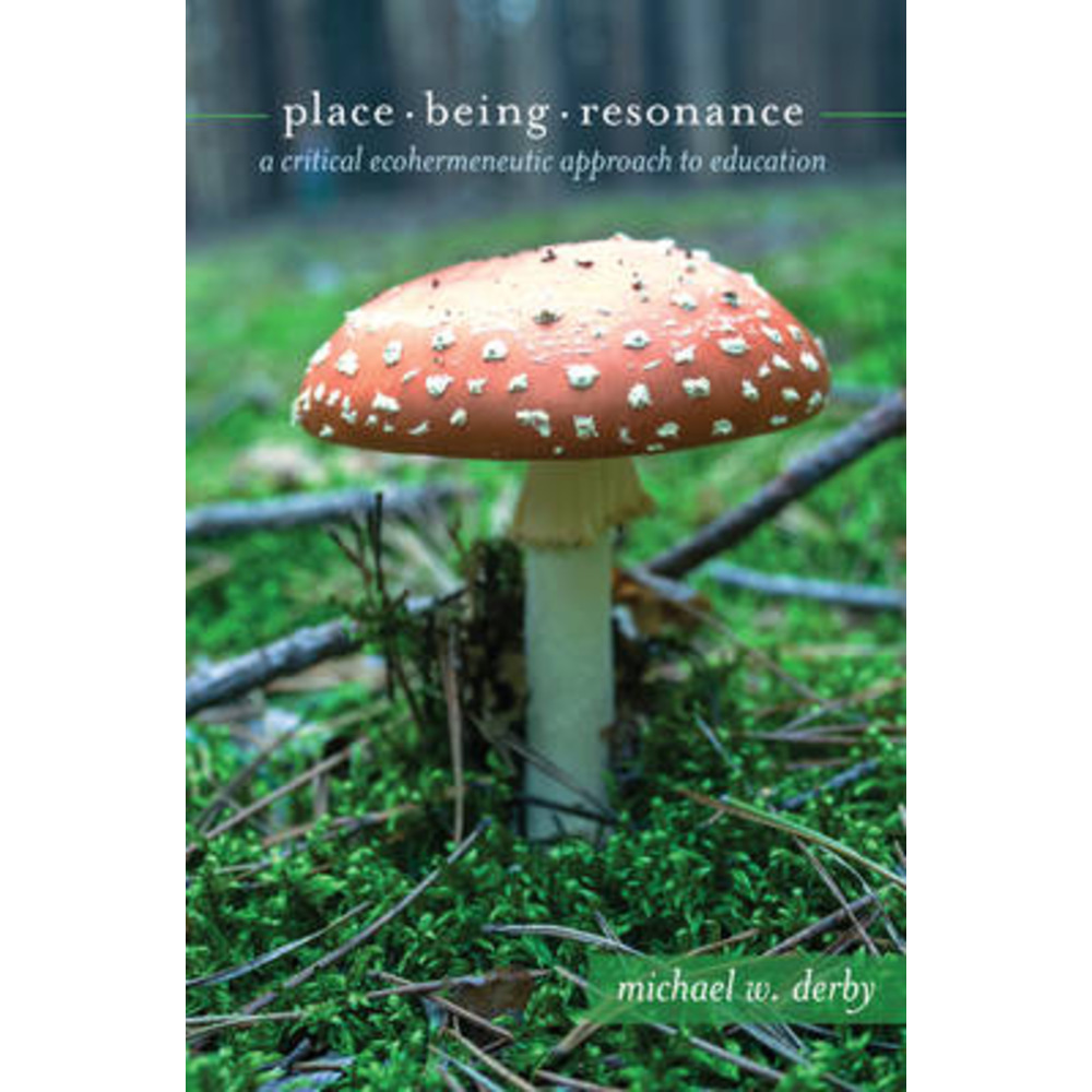 Place; Being; Resonance: A Critical Ecohermeneutic Approach to Education by Michael W Derby
