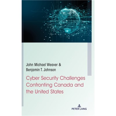 Cyber Security Challenges Confronting Canada and the United States by John Michael Weaver ; Benjamin T Johnson