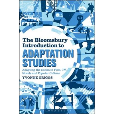 The Bloomsbury Introduction to Adaptation Studies by Griggs; Yvonne (University of New England; Australia)