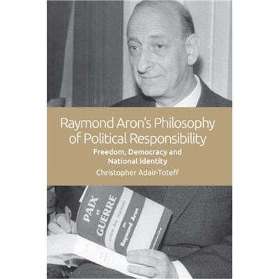 Raymond Aron's Philosophy of Political Responsibility by Adair-Toteff; Christopher