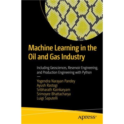 Machine Learning in the Oil and Gas Industry: Including Geosciences; Reservoir Engineering; and Production Engineering with Python by Yogendra Naray