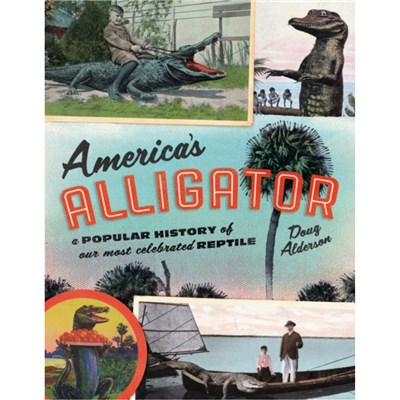 America's Alligator: A Popular History of Our Most Celebrated Reptile by Doug Alderson