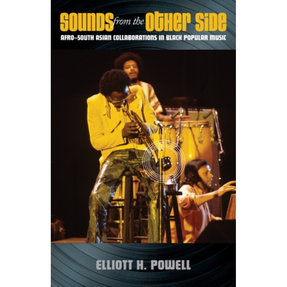 Sounds from the Other Side: Afro-South Asian Collaborations in Black Popular Music by Elliott H Powell