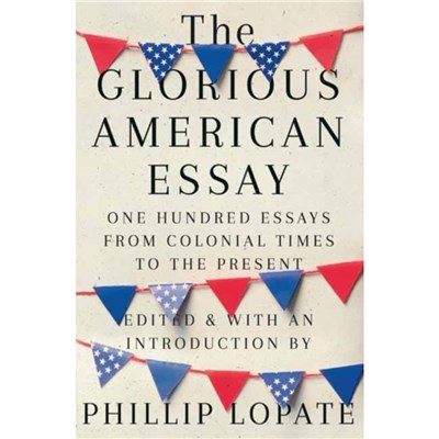 The Glorious American Essay by Lopate; Phillip