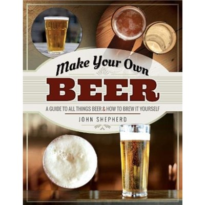 Make Your Own Beer: A Guide to All Things Beer and How to Brew it Yourself by John Shepherd
