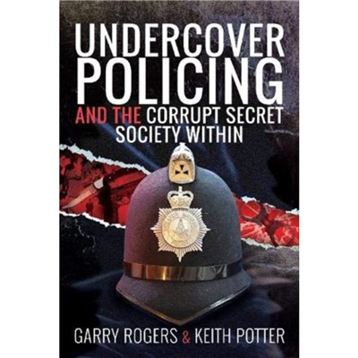Undercover Policing and the Corrupt Secret Society Within by Garry Rogers ; Keith Potter