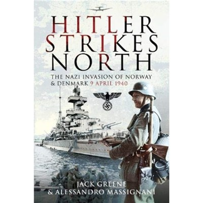 Hitler Strikes North: The Nazi Invasion of Norway & Denmark; April 9; 1940 by Jack Greene ; Alessandro Massignani