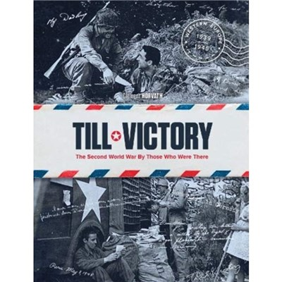 Till Victory: The Second World War By Those Who Were There by Clement Horvath