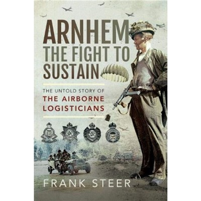 Arnhem: The Fight To Sustain: The Untold Story of the Airborne Logisticians by Frank Steer