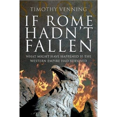 If Rome Hadn't Fallen: How the Survival of Rome Might Have Changed World History by Timothy Venning