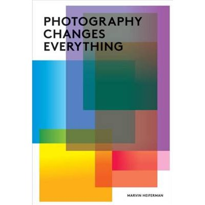 Photography Changes Everything by Marvin Heiferman