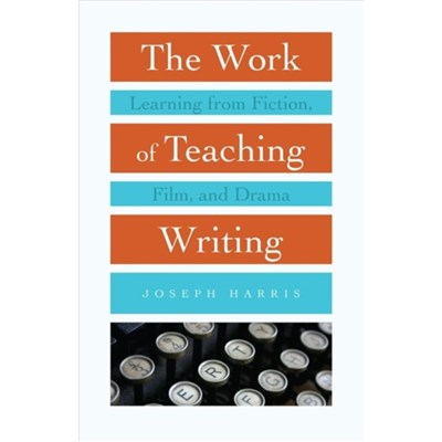 The Work of Teaching Writing: Learning from Fiction; Film; and Drama by Joseph Harris