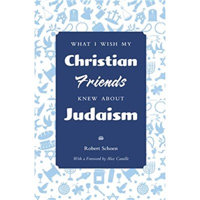 What I Wish My Christian Friends Knew about Judaism by Robert Schoen ; Foreword by Alice Camille