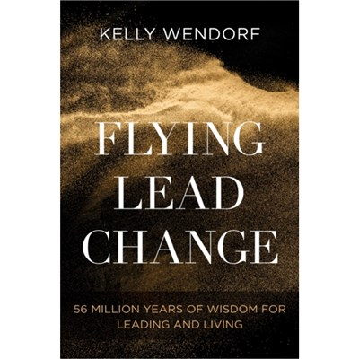 Flying Lead Change: 56 Million Years of Wisdom for Leading and Living by Kelly Wendorf