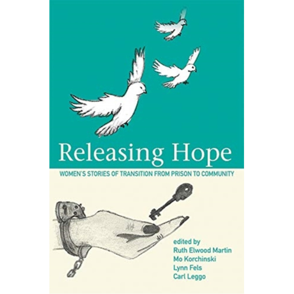 Releasing Hope: Stories of Transition from Prison to Community by Edited by Ruth Martin Elwood ; Edited by Mo Korchinski ; Edited by Lyn Fels