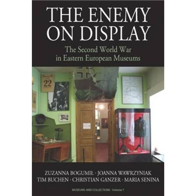 The Enemy on Display: The Second World War in Eastern European Museums by Zuzanna Bogumil ; Joanna Wawrzyniak