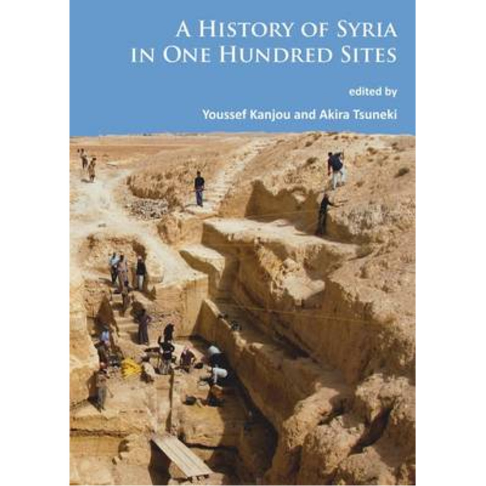 A History of Syria in One Hundred Sites by Edited by Y Kanjou ; Edited by Akira Tsuneki
