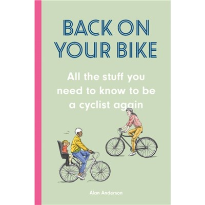 Back on Your Bike: All the Stuff You Need to Know to be a Cyclist Again by Alan Anderson ; Illustrated by David Sparshott