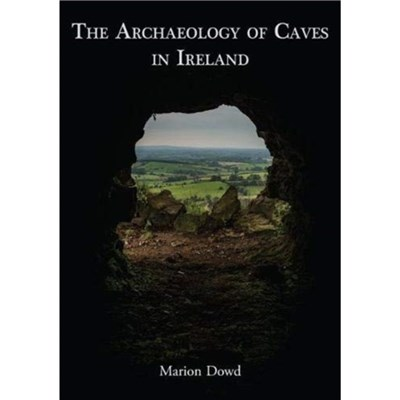 The Archaeology of Caves in Ireland by Marion Dowd