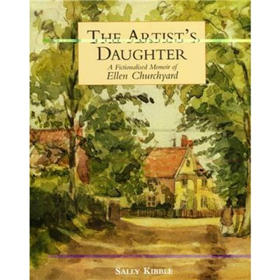 Artist's Daughter; The: a Fictionalised Memoir of Ellen Churchyard by Kibble; Sally