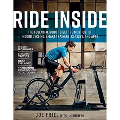 Ride Inside: The Essential Guide to Get the Most Out of Indoor Cycling; Smart Trainers; Classes; and Apps by Joe Friel ; Joey Stabile