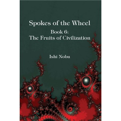 Spokes of the Wheel; Book 6: The Fruits of Civilization by Ishi Nobu