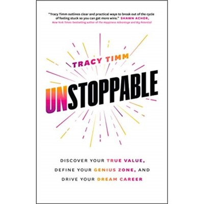 Unstoppable: Discover Your True Value; Define Your Genius Zone; and Drive Your Dream Career by Tracy Timm