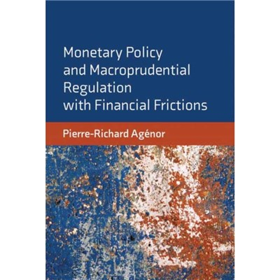 Monetary Policy and Macroprudential Regulation with Financial Frictions by Agenor; Pierre-Richard