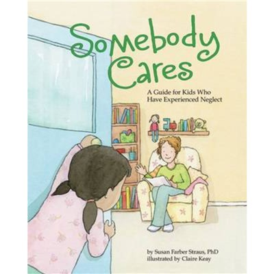 Somebody Cares: A Care Guide for Kids Who Have Experienced Neglect by Susan Farber Straus ; Illustrated by Claire Keay